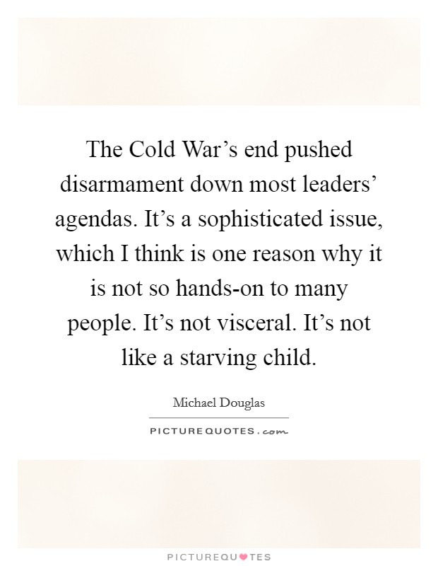 The Cold War's end pushed disarmament down most leaders' agendas. It's a sophisticated issue, which I think is one reason why it is not so hands-on to many people. It's not visceral. It's not like a starving child Picture Quote #1