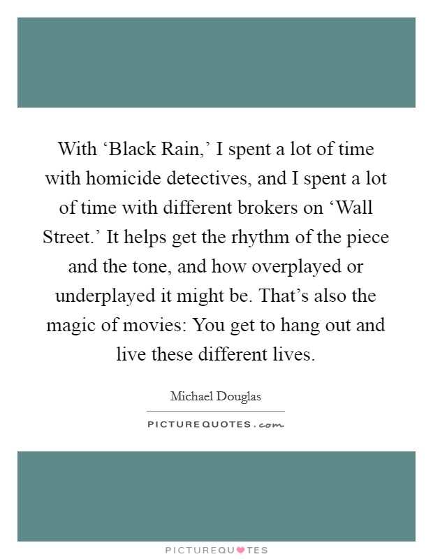 With 'Black Rain,' I spent a lot of time with homicide detectives, and I spent a lot of time with different brokers on 'Wall Street.' It helps get the rhythm of the piece and the tone, and how overplayed or underplayed it might be. That's also the magic of movies: You get to hang out and live these different lives Picture Quote #1