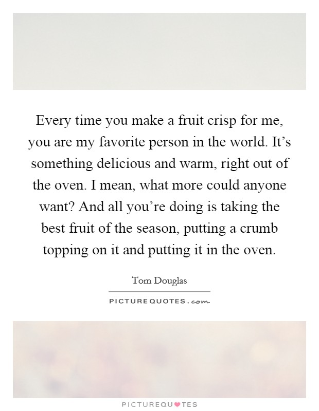 Every time you make a fruit crisp for me, you are my favorite person in the world. It's something delicious and warm, right out of the oven. I mean, what more could anyone want? And all you're doing is taking the best fruit of the season, putting a crumb topping on it and putting it in the oven Picture Quote #1