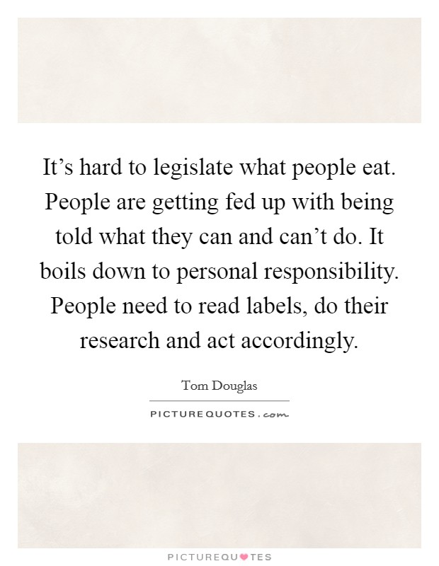 It's hard to legislate what people eat. People are getting fed up with being told what they can and can't do. It boils down to personal responsibility. People need to read labels, do their research and act accordingly Picture Quote #1
