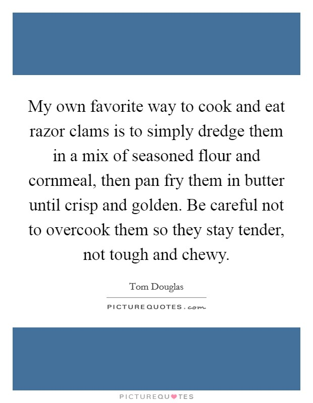 My own favorite way to cook and eat razor clams is to simply dredge them in a mix of seasoned flour and cornmeal, then pan fry them in butter until crisp and golden. Be careful not to overcook them so they stay tender, not tough and chewy Picture Quote #1