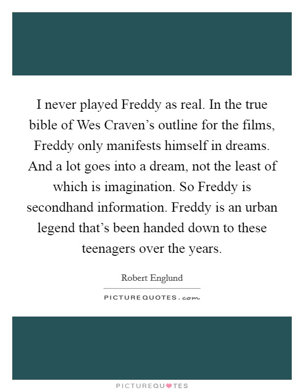 I never played Freddy as real. In the true bible of Wes Craven's outline for the films, Freddy only manifests himself in dreams. And a lot goes into a dream, not the least of which is imagination. So Freddy is secondhand information. Freddy is an urban legend that's been handed down to these teenagers over the years Picture Quote #1