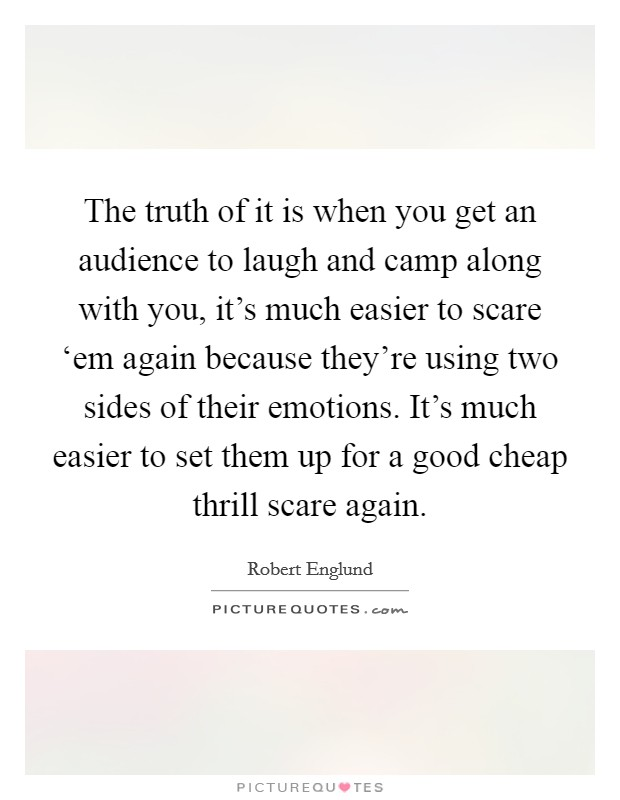 The truth of it is when you get an audience to laugh and camp along with you, it's much easier to scare 'em again because they're using two sides of their emotions. It's much easier to set them up for a good cheap thrill scare again Picture Quote #1