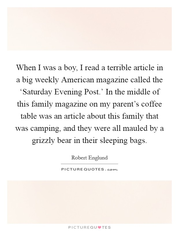 When I was a boy, I read a terrible article in a big weekly American magazine called the 'Saturday Evening Post.' In the middle of this family magazine on my parent's coffee table was an article about this family that was camping, and they were all mauled by a grizzly bear in their sleeping bags Picture Quote #1