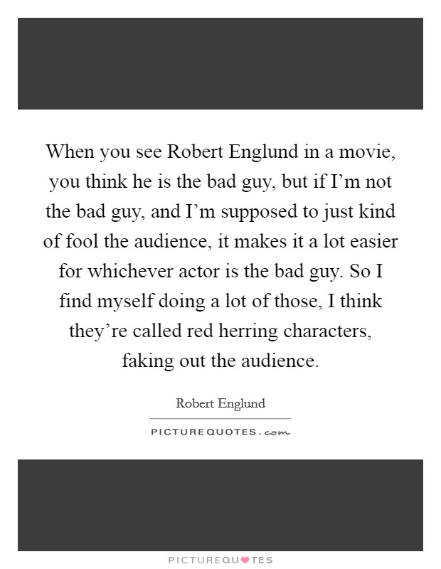 When you see Robert Englund in a movie, you think he is the bad guy, but if I'm not the bad guy, and I'm supposed to just kind of fool the audience, it makes it a lot easier for whichever actor is the bad guy. So I find myself doing a lot of those, I think they're called red herring characters, faking out the audience Picture Quote #1