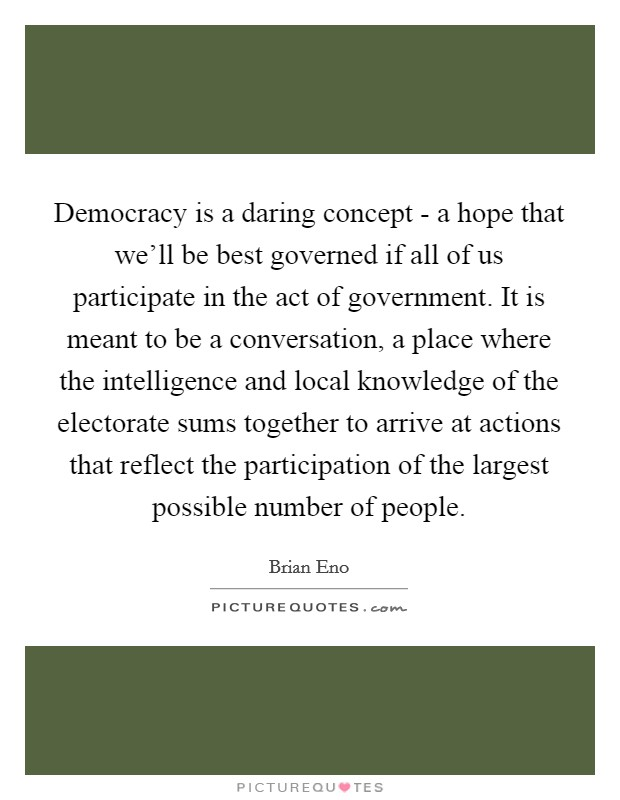 Democracy is a daring concept - a hope that we'll be best governed if all of us participate in the act of government. It is meant to be a conversation, a place where the intelligence and local knowledge of the electorate sums together to arrive at actions that reflect the participation of the largest possible number of people Picture Quote #1