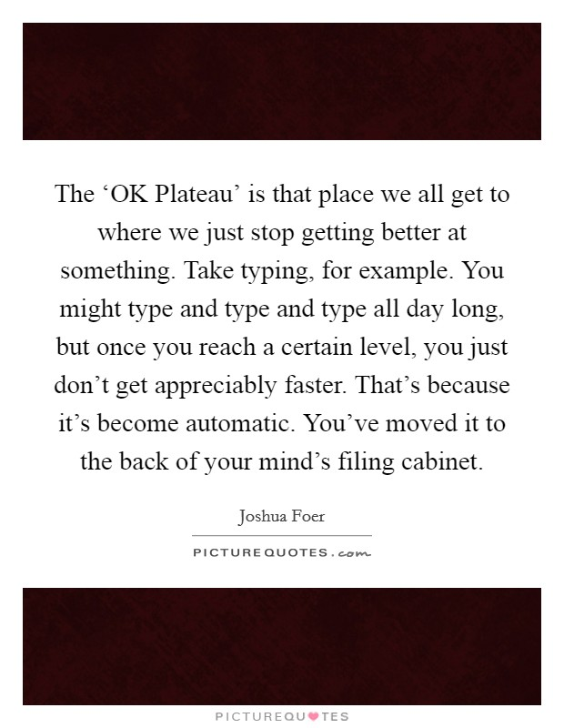 The 'OK Plateau' is that place we all get to where we just stop getting better at something. Take typing, for example. You might type and type and type all day long, but once you reach a certain level, you just don't get appreciably faster. That's because it's become automatic. You've moved it to the back of your mind's filing cabinet Picture Quote #1