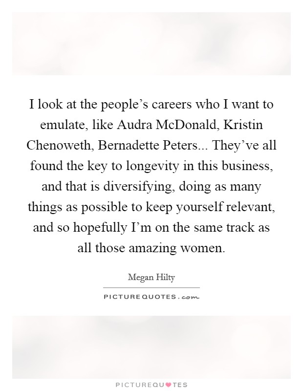 I look at the people's careers who I want to emulate, like Audra McDonald, Kristin Chenoweth, Bernadette Peters... They've all found the key to longevity in this business, and that is diversifying, doing as many things as possible to keep yourself relevant, and so hopefully I'm on the same track as all those amazing women Picture Quote #1