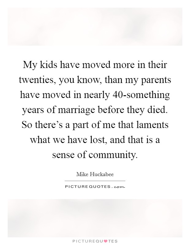 My kids have moved more in their twenties, you know, than my parents have moved in nearly 40-something years of marriage before they died. So there's a part of me that laments what we have lost, and that is a sense of community Picture Quote #1