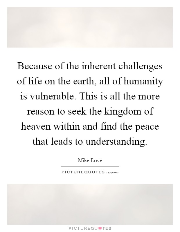 Because of the inherent challenges of life on the earth, all of humanity is vulnerable. This is all the more reason to seek the kingdom of heaven within and find the peace that leads to understanding Picture Quote #1