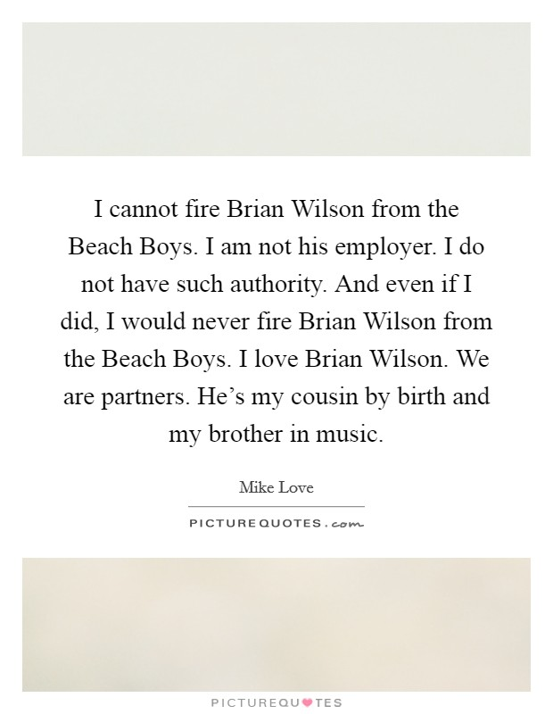 I cannot fire Brian Wilson from the Beach Boys. I am not his employer. I do not have such authority. And even if I did, I would never fire Brian Wilson from the Beach Boys. I love Brian Wilson. We are partners. He's my cousin by birth and my brother in music Picture Quote #1