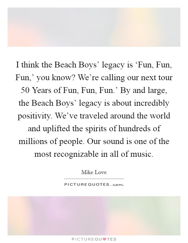 I think the Beach Boys' legacy is 'Fun, Fun, Fun,' you know? We're calling our next tour  50 Years of Fun, Fun, Fun.' By and large, the Beach Boys' legacy is about incredibly positivity. We've traveled around the world and uplifted the spirits of hundreds of millions of people. Our sound is one of the most recognizable in all of music Picture Quote #1