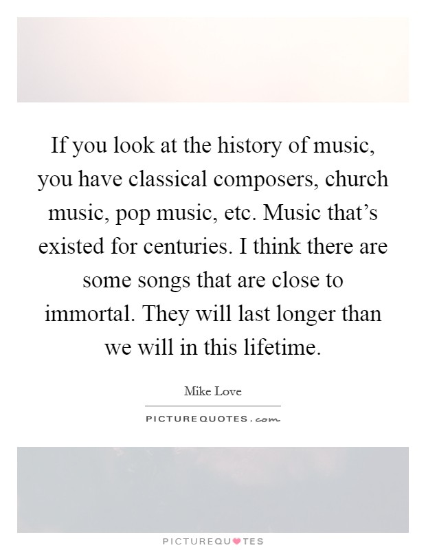 If you look at the history of music, you have classical composers, church music, pop music, etc. Music that's existed for centuries. I think there are some songs that are close to immortal. They will last longer than we will in this lifetime Picture Quote #1