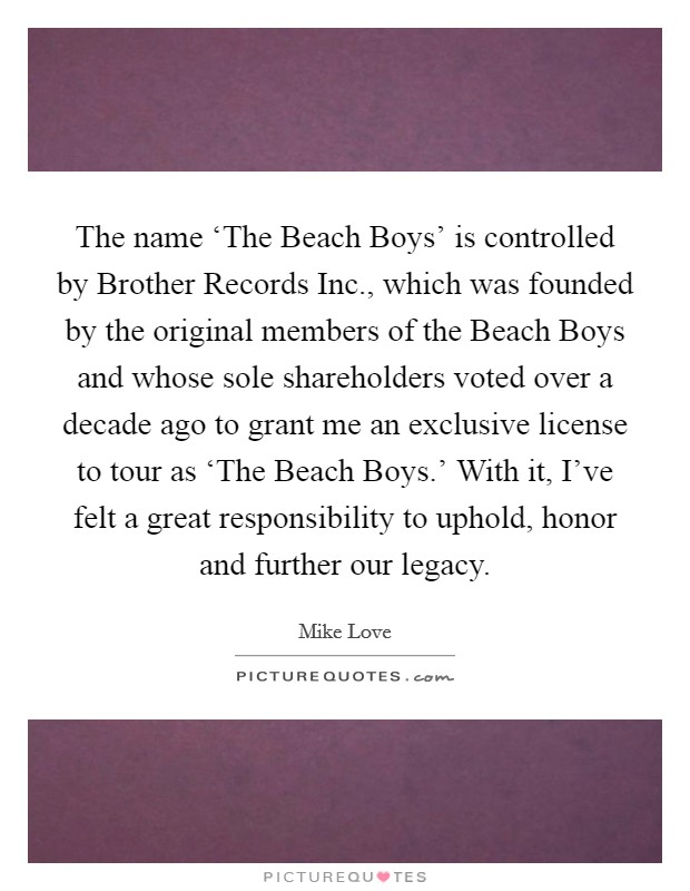The name 'The Beach Boys' is controlled by Brother Records Inc., which was founded by the original members of the Beach Boys and whose sole shareholders voted over a decade ago to grant me an exclusive license to tour as 'The Beach Boys.' With it, I've felt a great responsibility to uphold, honor and further our legacy Picture Quote #1