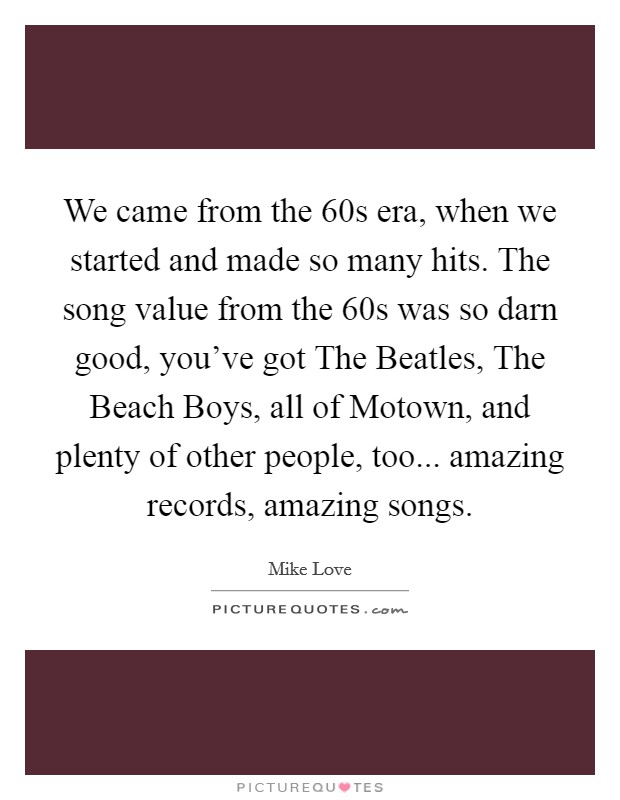 We came from the  60s era, when we started and made so many hits. The song value from the  60s was so darn good, you've got The Beatles, The Beach Boys, all of Motown, and plenty of other people, too... amazing records, amazing songs Picture Quote #1
