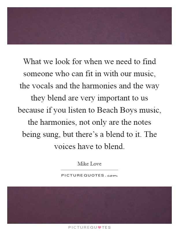 What we look for when we need to find someone who can fit in with our music, the vocals and the harmonies and the way they blend are very important to us because if you listen to Beach Boys music, the harmonies, not only are the notes being sung, but there's a blend to it. The voices have to blend Picture Quote #1