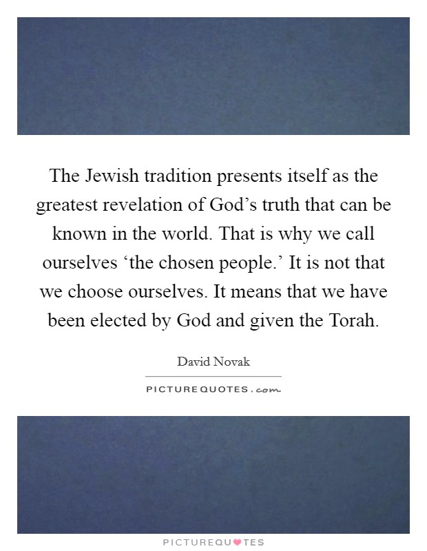 The Jewish tradition presents itself as the greatest revelation of God's truth that can be known in the world. That is why we call ourselves 'the chosen people.' It is not that we choose ourselves. It means that we have been elected by God and given the Torah Picture Quote #1