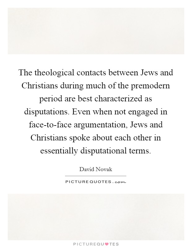 The theological contacts between Jews and Christians during much of the premodern period are best characterized as disputations. Even when not engaged in face-to-face argumentation, Jews and Christians spoke about each other in essentially disputational terms Picture Quote #1