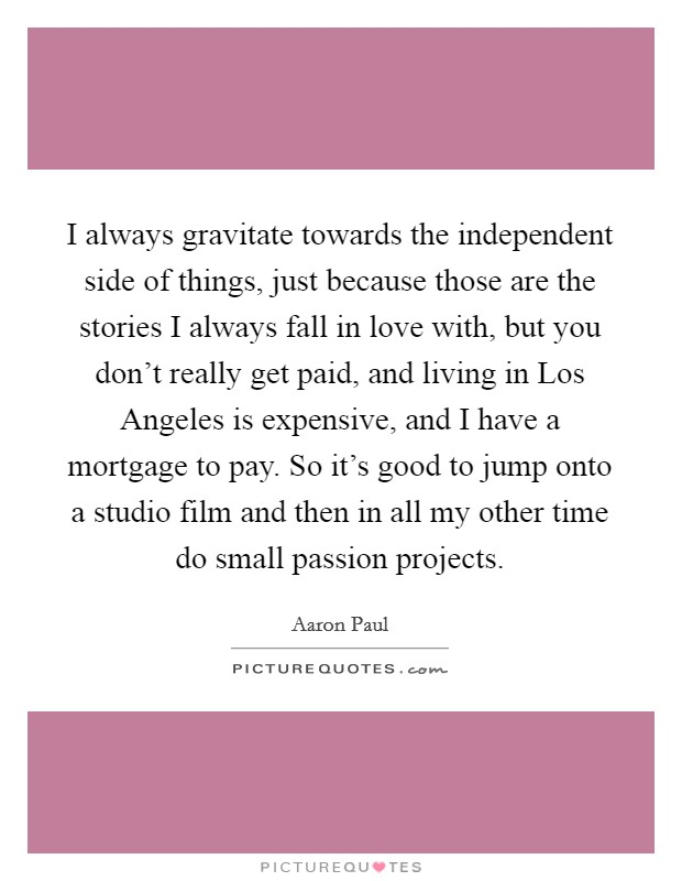 I always gravitate towards the independent side of things, just because those are the stories I always fall in love with, but you don't really get paid, and living in Los Angeles is expensive, and I have a mortgage to pay. So it's good to jump onto a studio film and then in all my other time do small passion projects Picture Quote #1