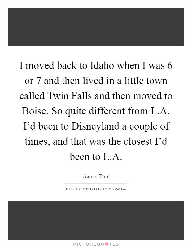I moved back to Idaho when I was 6 or 7 and then lived in a little town called Twin Falls and then moved to Boise. So quite different from L.A. I'd been to Disneyland a couple of times, and that was the closest I'd been to L.A Picture Quote #1