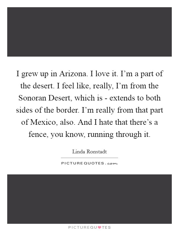 I grew up in Arizona. I love it. I'm a part of the desert. I feel like, really, I'm from the Sonoran Desert, which is - extends to both sides of the border. I'm really from that part of Mexico, also. And I hate that there's a fence, you know, running through it Picture Quote #1