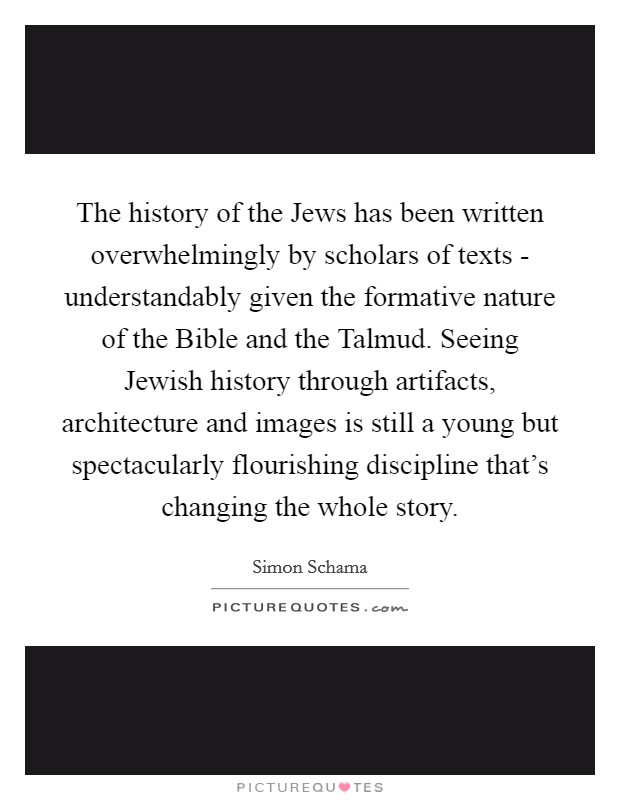 The history of the Jews has been written overwhelmingly by scholars of texts - understandably given the formative nature of the Bible and the Talmud. Seeing Jewish history through artifacts, architecture and images is still a young but spectacularly flourishing discipline that's changing the whole story Picture Quote #1