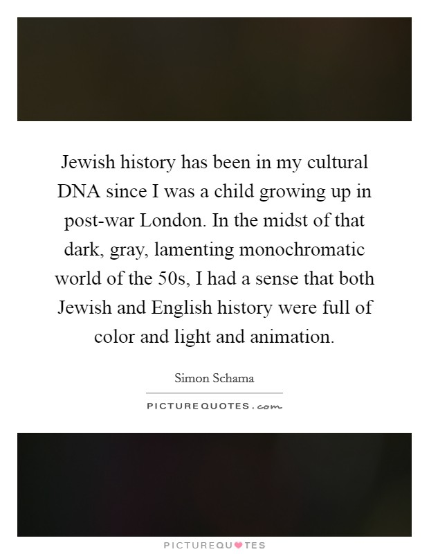 Jewish history has been in my cultural DNA since I was a child growing up in post-war London. In the midst of that dark, gray, lamenting monochromatic world of the  50s, I had a sense that both Jewish and English history were full of color and light and animation Picture Quote #1
