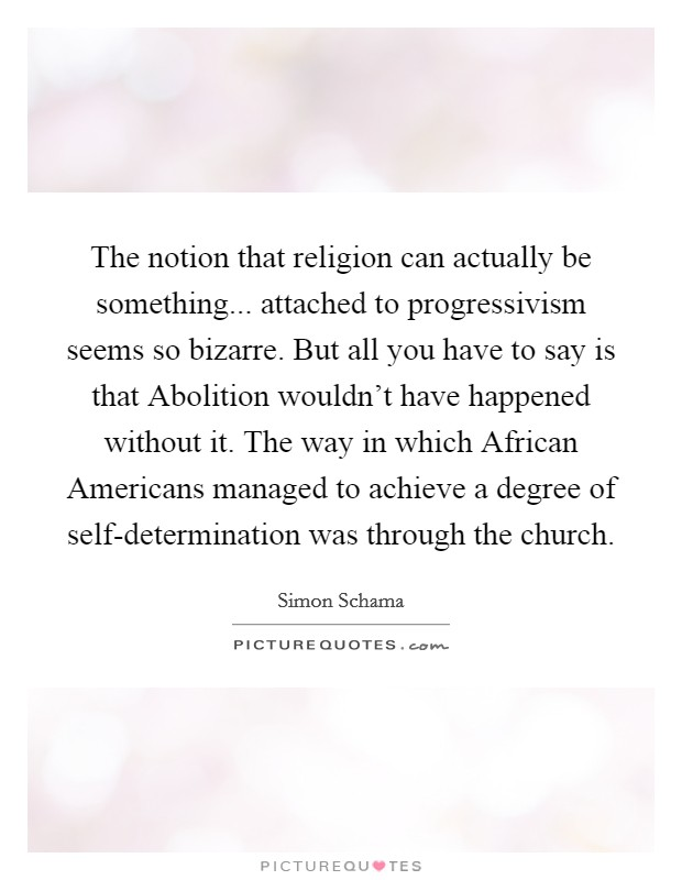 The notion that religion can actually be something... attached to progressivism seems so bizarre. But all you have to say is that Abolition wouldn't have happened without it. The way in which African Americans managed to achieve a degree of self-determination was through the church Picture Quote #1