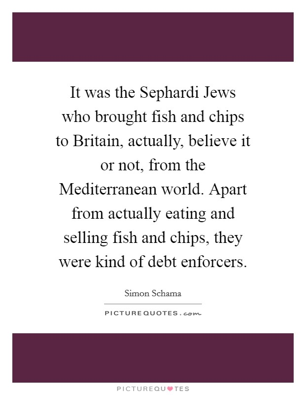 It was the Sephardi Jews who brought fish and chips to Britain, actually, believe it or not, from the Mediterranean world. Apart from actually eating and selling fish and chips, they were kind of debt enforcers Picture Quote #1