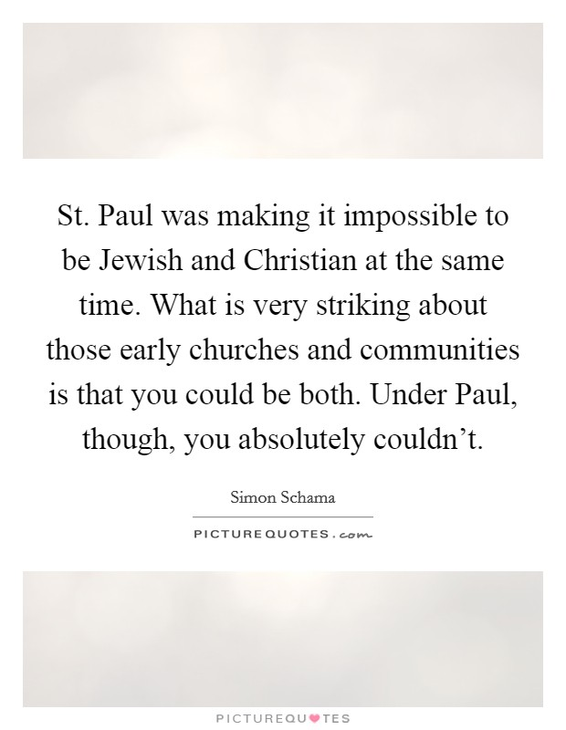 St. Paul was making it impossible to be Jewish and Christian at the same time. What is very striking about those early churches and communities is that you could be both. Under Paul, though, you absolutely couldn't Picture Quote #1