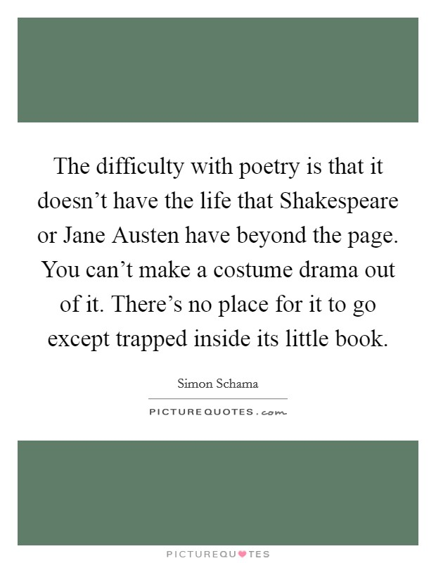The difficulty with poetry is that it doesn't have the life that Shakespeare or Jane Austen have beyond the page. You can't make a costume drama out of it. There's no place for it to go except trapped inside its little book Picture Quote #1