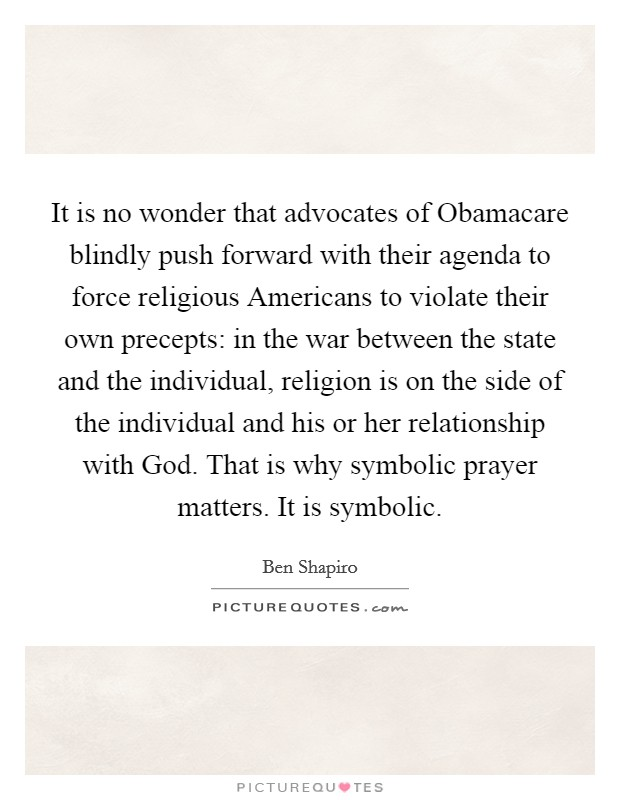 It is no wonder that advocates of Obamacare blindly push forward with their agenda to force religious Americans to violate their own precepts: in the war between the state and the individual, religion is on the side of the individual and his or her relationship with God. That is why symbolic prayer matters. It is symbolic Picture Quote #1