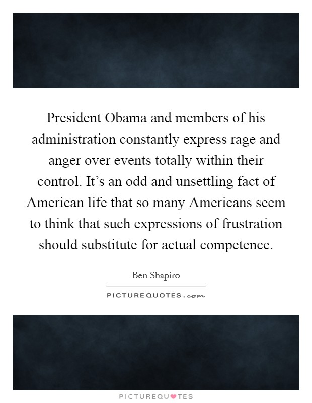 President Obama and members of his administration constantly express rage and anger over events totally within their control. It's an odd and unsettling fact of American life that so many Americans seem to think that such expressions of frustration should substitute for actual competence Picture Quote #1
