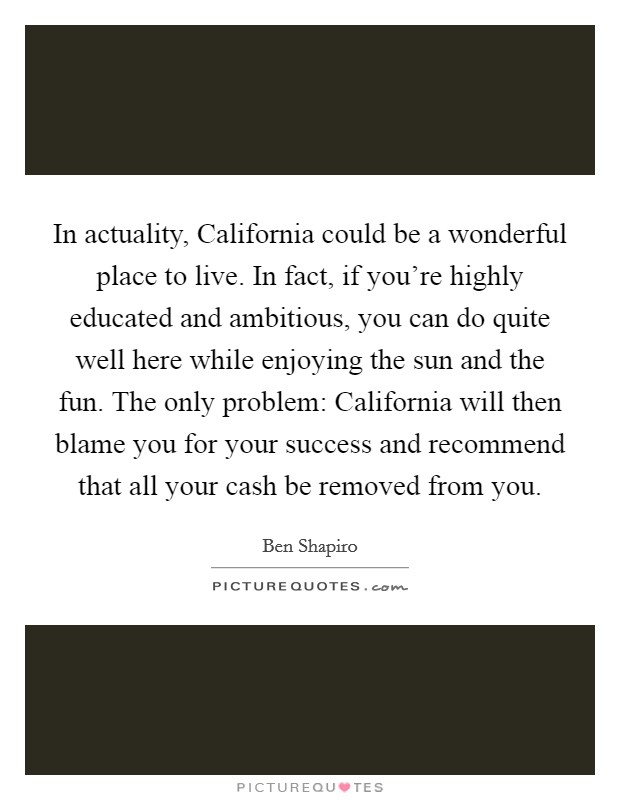 In actuality, California could be a wonderful place to live. In fact, if you're highly educated and ambitious, you can do quite well here while enjoying the sun and the fun. The only problem: California will then blame you for your success and recommend that all your cash be removed from you Picture Quote #1