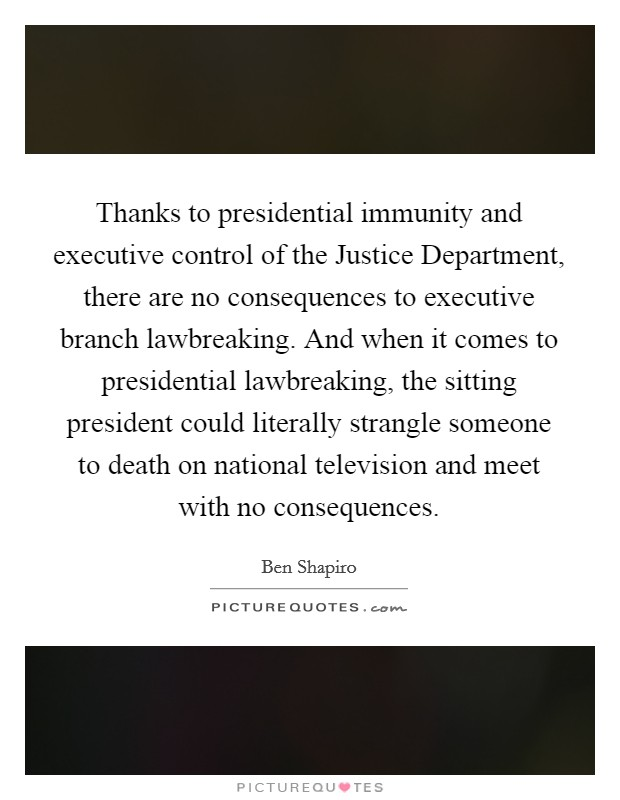 Thanks to presidential immunity and executive control of the Justice Department, there are no consequences to executive branch lawbreaking. And when it comes to presidential lawbreaking, the sitting president could literally strangle someone to death on national television and meet with no consequences Picture Quote #1