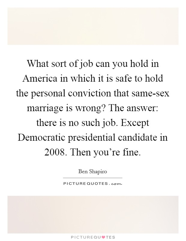 What sort of job can you hold in America in which it is safe to hold the personal conviction that same-sex marriage is wrong? The answer: there is no such job. Except Democratic presidential candidate in 2008. Then you're fine Picture Quote #1