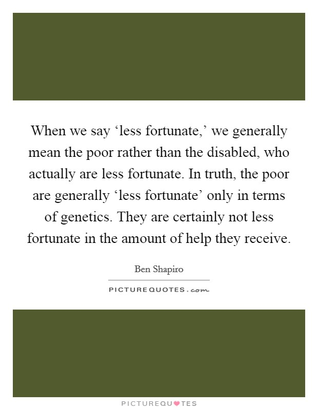 When we say 'less fortunate,' we generally mean the poor rather than the disabled, who actually are less fortunate. In truth, the poor are generally 'less fortunate' only in terms of genetics. They are certainly not less fortunate in the amount of help they receive Picture Quote #1