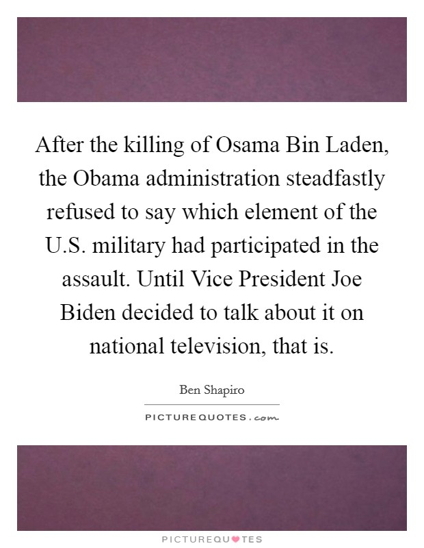 After the killing of Osama Bin Laden, the Obama administration steadfastly refused to say which element of the U.S. military had participated in the assault. Until Vice President Joe Biden decided to talk about it on national television, that is Picture Quote #1
