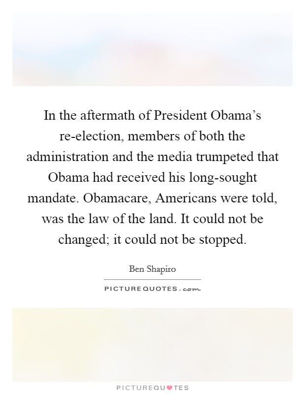 In the aftermath of President Obama's re-election, members of both the administration and the media trumpeted that Obama had received his long-sought mandate. Obamacare, Americans were told, was the law of the land. It could not be changed; it could not be stopped Picture Quote #1