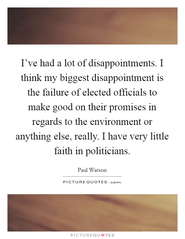I've had a lot of disappointments. I think my biggest disappointment is the failure of elected officials to make good on their promises in regards to the environment or anything else, really. I have very little faith in politicians Picture Quote #1