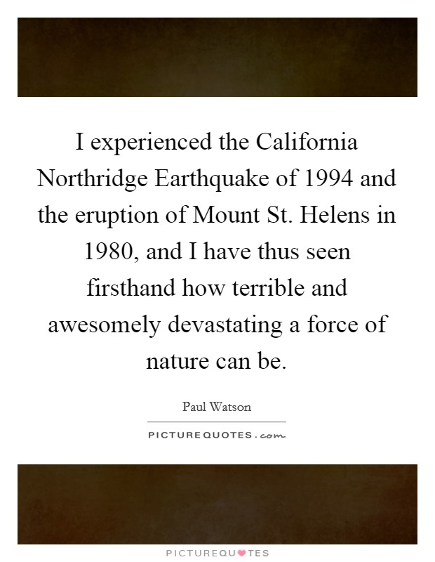 I experienced the California Northridge Earthquake of 1994 and the eruption of Mount St. Helens in 1980, and I have thus seen firsthand how terrible and awesomely devastating a force of nature can be Picture Quote #1