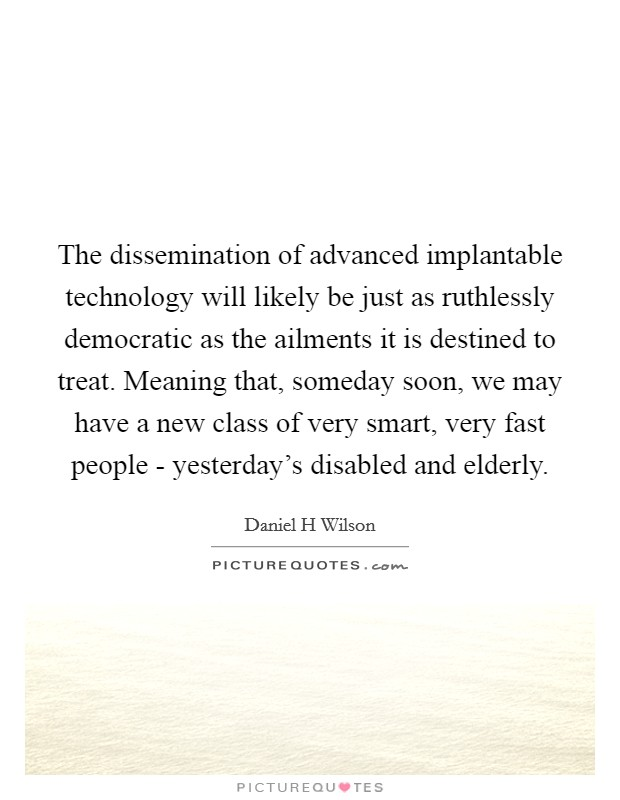 The dissemination of advanced implantable technology will likely be just as ruthlessly democratic as the ailments it is destined to treat. Meaning that, someday soon, we may have a new class of very smart, very fast people - yesterday's disabled and elderly Picture Quote #1
