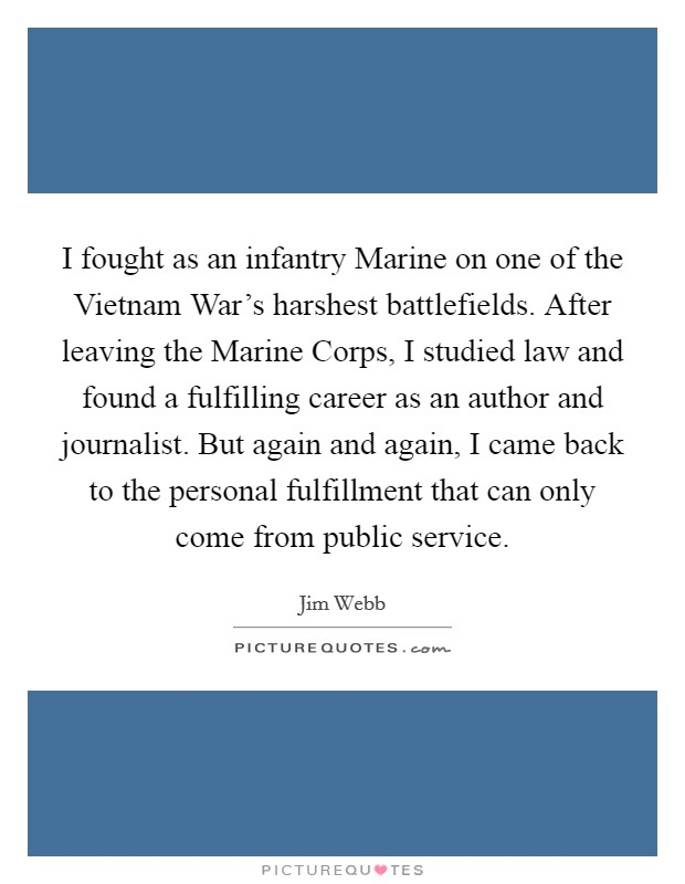 I fought as an infantry Marine on one of the Vietnam War's harshest battlefields. After leaving the Marine Corps, I studied law and found a fulfilling career as an author and journalist. But again and again, I came back to the personal fulfillment that can only come from public service Picture Quote #1