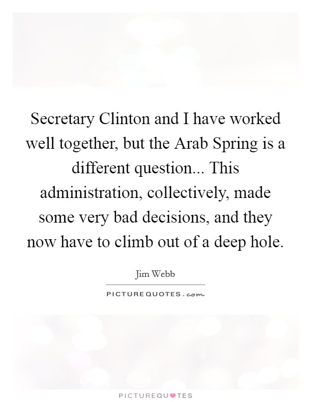 Secretary Clinton and I have worked well together, but the Arab Spring is a different question... This administration, collectively, made some very bad decisions, and they now have to climb out of a deep hole Picture Quote #1