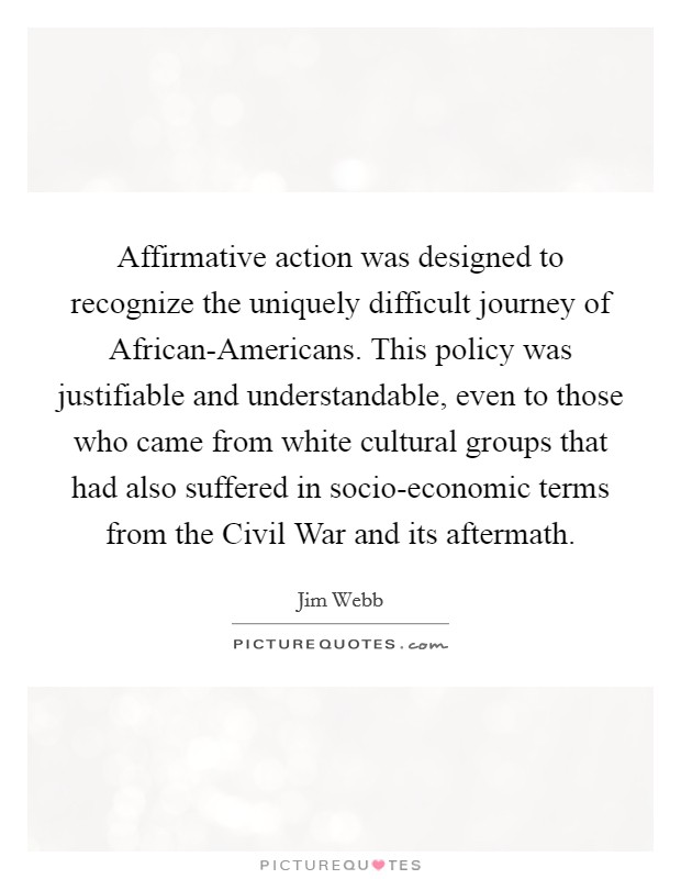 Affirmative action was designed to recognize the uniquely difficult journey of African-Americans. This policy was justifiable and understandable, even to those who came from white cultural groups that had also suffered in socio-economic terms from the Civil War and its aftermath Picture Quote #1