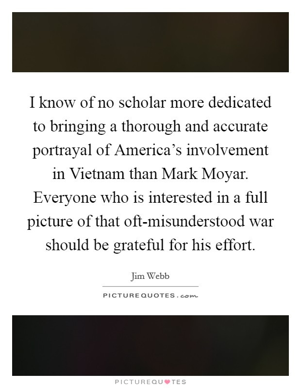 I know of no scholar more dedicated to bringing a thorough and accurate portrayal of America's involvement in Vietnam than Mark Moyar. Everyone who is interested in a full picture of that oft-misunderstood war should be grateful for his effort Picture Quote #1