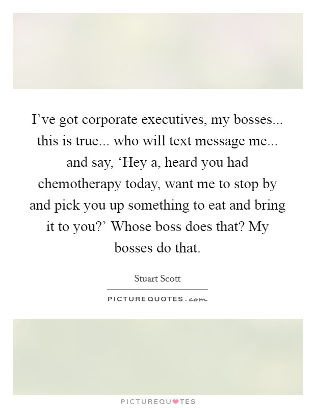 I've got corporate executives, my bosses... this is true... who will text message me... and say, 'Hey a, heard you had chemotherapy today, want me to stop by and pick you up something to eat and bring it to you?' Whose boss does that? My bosses do that Picture Quote #1