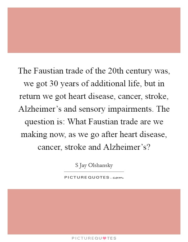The Faustian trade of the 20th century was, we got 30 years of additional life, but in return we got heart disease, cancer, stroke, Alzheimer's and sensory impairments. The question is: What Faustian trade are we making now, as we go after heart disease, cancer, stroke and Alzheimer's? Picture Quote #1