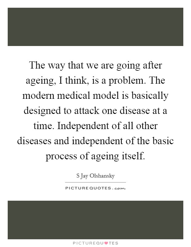 The way that we are going after ageing, I think, is a problem. The modern medical model is basically designed to attack one disease at a time. Independent of all other diseases and independent of the basic process of ageing itself Picture Quote #1