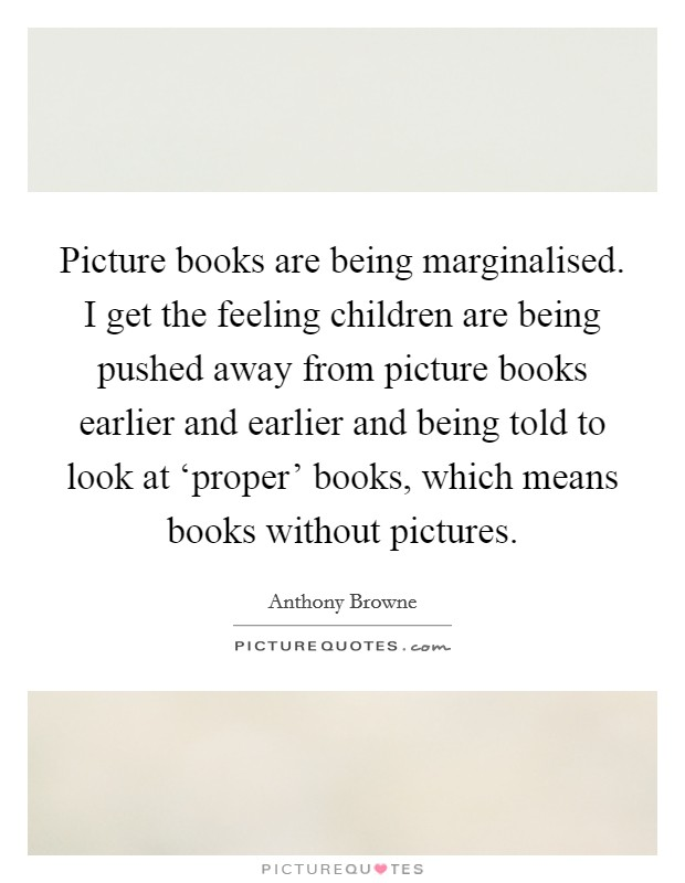 Picture books are being marginalised. I get the feeling children are being pushed away from picture books earlier and earlier and being told to look at 'proper' books, which means books without pictures Picture Quote #1